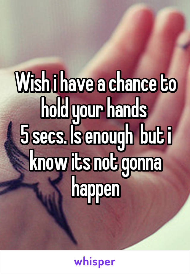 Wish i have a chance to hold your hands  5 secs. Is enough  but i know its not gonna happen
