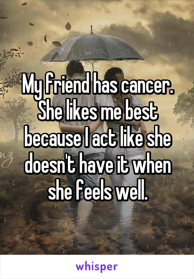 My friend has cancer. She likes me best because I act like she doesn't have it when she feels well.