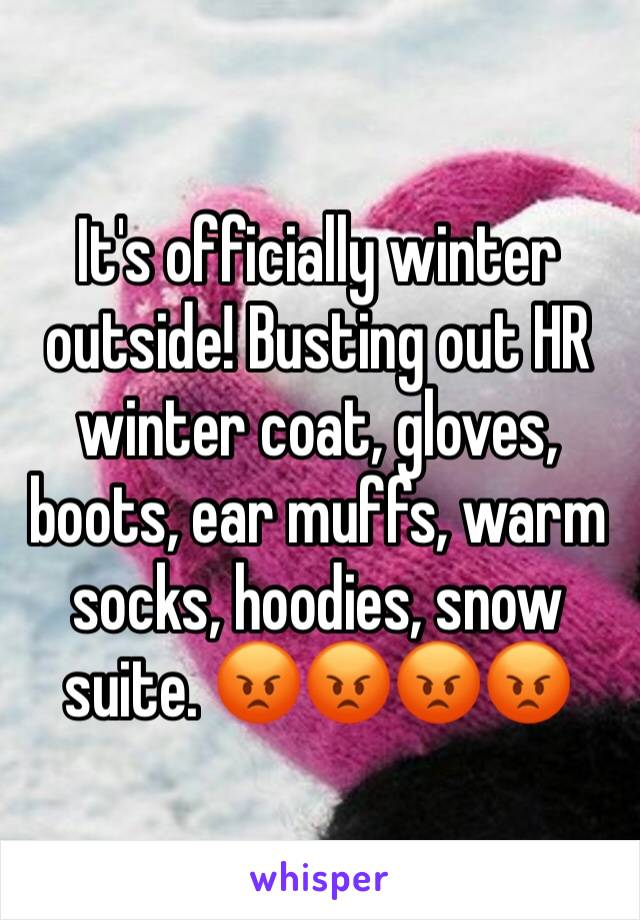 It's officially winter outside! Busting out HR winter coat, gloves, boots, ear muffs, warm socks, hoodies, snow suite. 😡😡😡😡