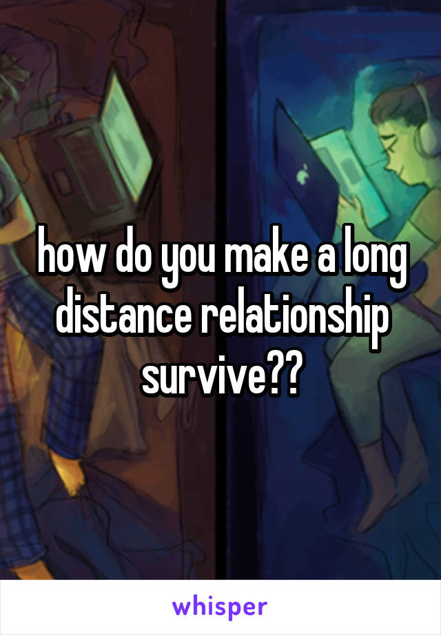 how do you make a long distance relationship survive??
