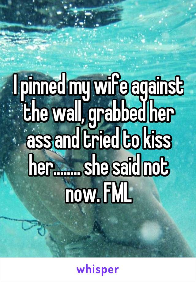 I pinned my wife against the wall, grabbed her ass and tried to kiss her........ she said not now. FML