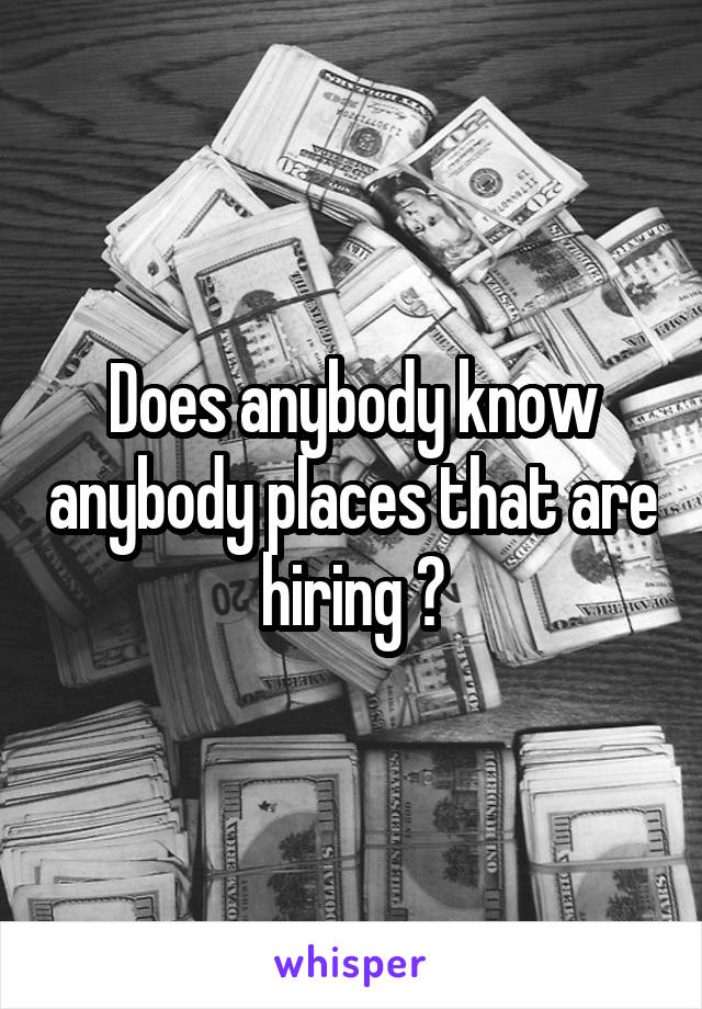 Does anybody know anybody places that are hiring ?