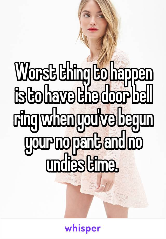 Worst thing to happen is to have the door bell ring when you've begun your no pant and no undies time.