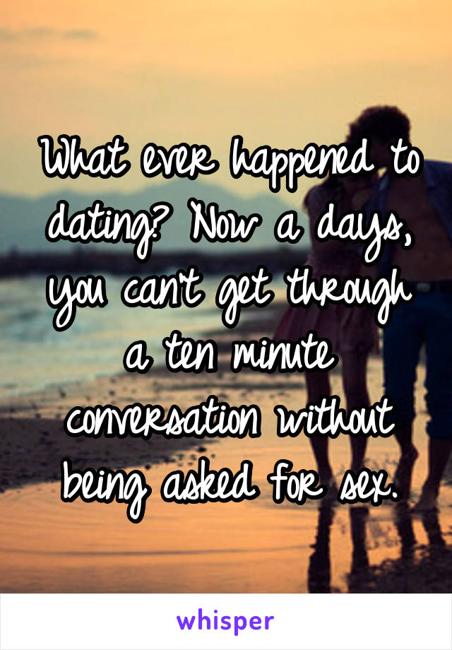 What ever happened to dating? Now a days, you can't get through a ten minute conversation without being asked for sex.