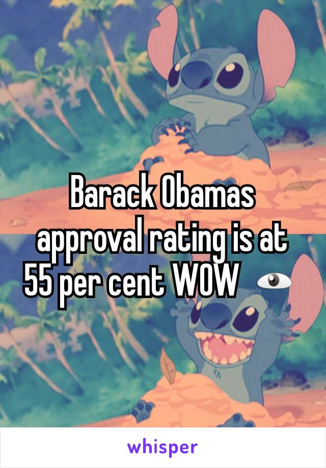 Barack Obamas approval rating is at 55 per cent WOW 👁