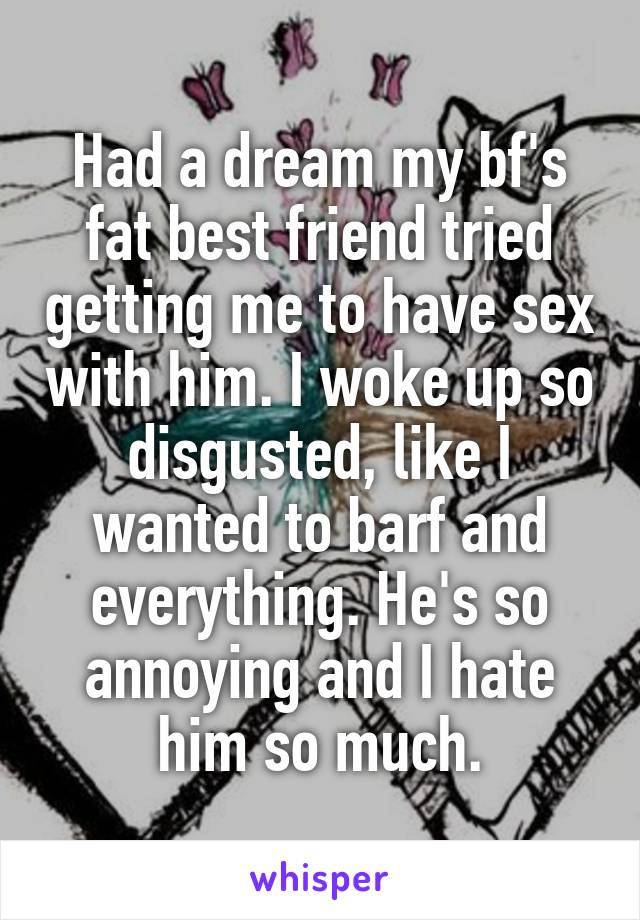 Had a dream my bf's fat best friend tried getting me to have sex with him. I woke up so disgusted, like I wanted to barf and everything. He's so annoying and I hate him so much.