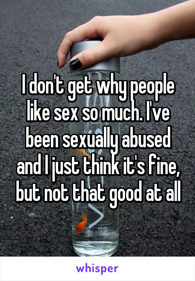 I don't get why people like sex so much. I've been sexually abused and I just think it's fine, but not that good at all