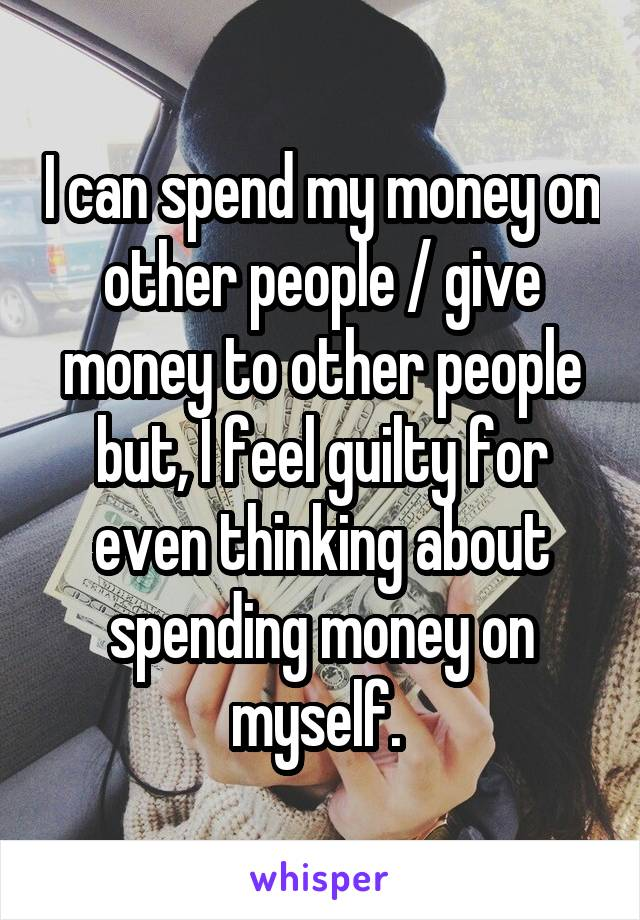 I can spend my money on other people / give money to other people but, I feel guilty for even thinking about spending money on myself.