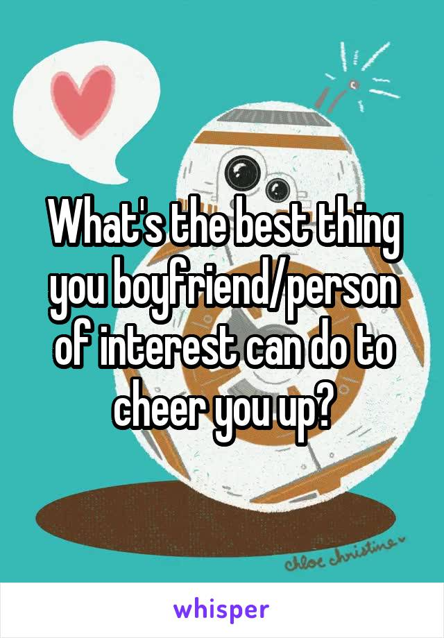 What's the best thing you boyfriend/person of interest can do to cheer you up?