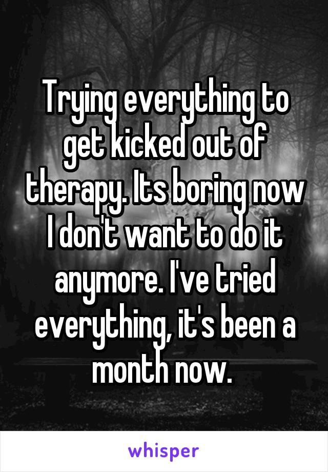 Trying everything to get kicked out of therapy. Its boring now I don't want to do it anymore. I've tried everything, it's been a month now.