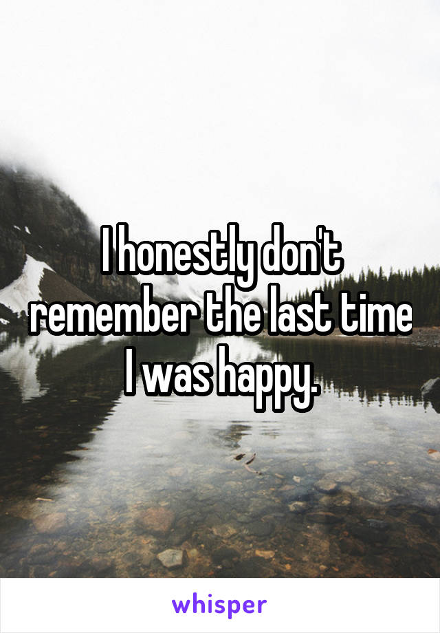 I honestly don't remember the last time I was happy.