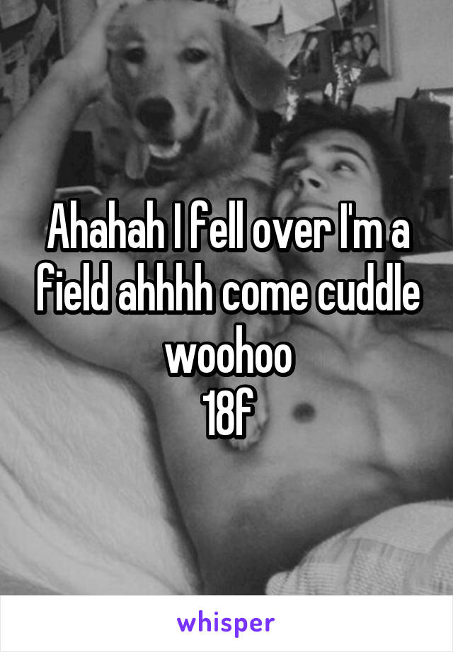 Ahahah I fell over I'm a field ahhhh come cuddle woohoo 18f