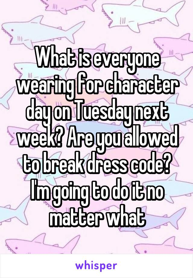 What is everyone wearing for character day on Tuesday next week? Are you allowed to break dress code? I'm going to do it no matter what
