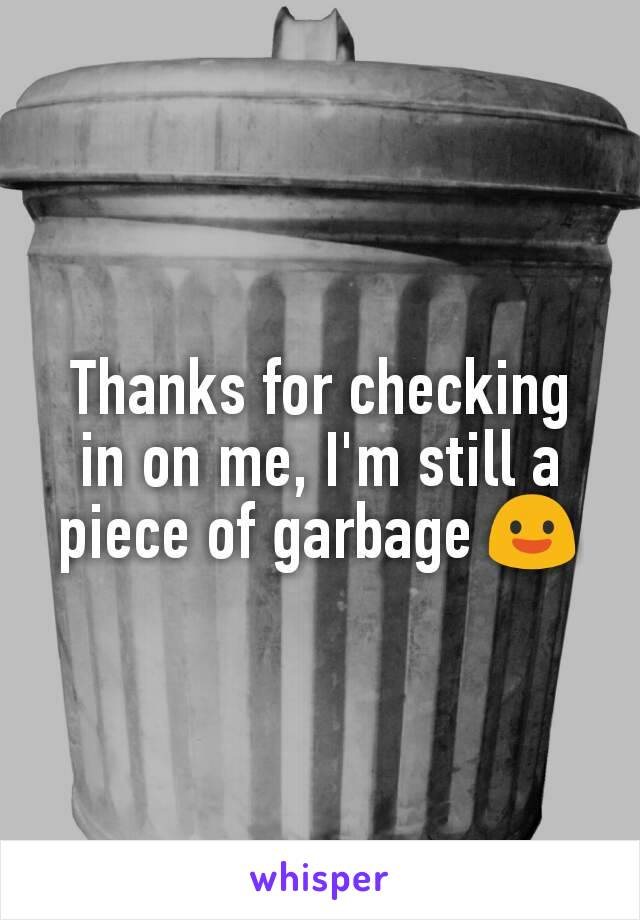 Thanks for checking in on me, I'm still a piece of garbage 😃