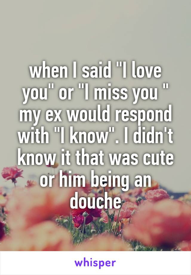 "when I said ""I love you"" or ""I miss you "" my ex would respond with ""I know"". I didn't know it that was cute or him being an douche"