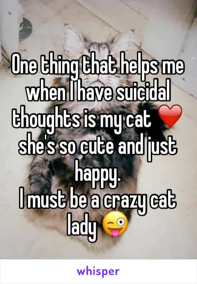 One thing that helps me when I have suicidal thoughts is my cat ❤️  she's so cute and just happy.  I must be a crazy cat lady 😜