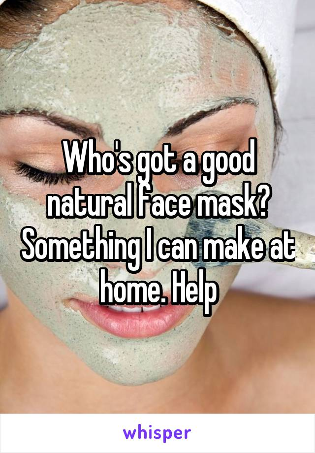 Who's got a good natural face mask? Something I can make at home. Help