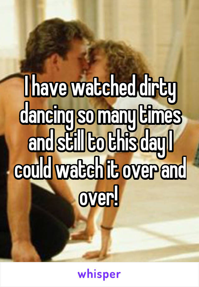 I have watched dirty dancing so many times and still to this day I could watch it over and over!