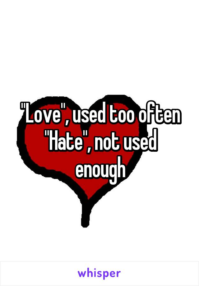 """""""Love"""", used too often """"Hate"""", not used enough"""