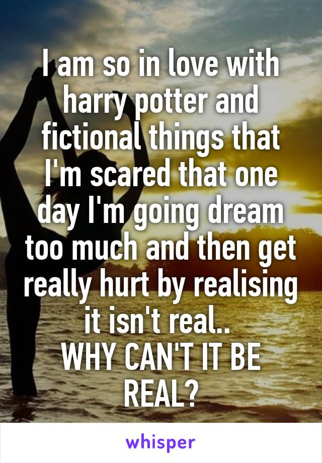 I am so in love with harry potter and fictional things that I'm scared that one day I'm going dream too much and then get really hurt by realising it isn't real..  WHY CAN'T IT BE REAL?