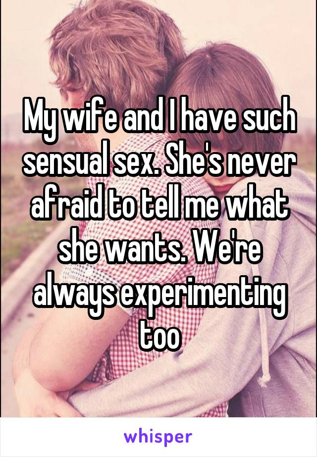 My wife and I have such sensual sex. She's never afraid to tell me what she wants. We're always experimenting too