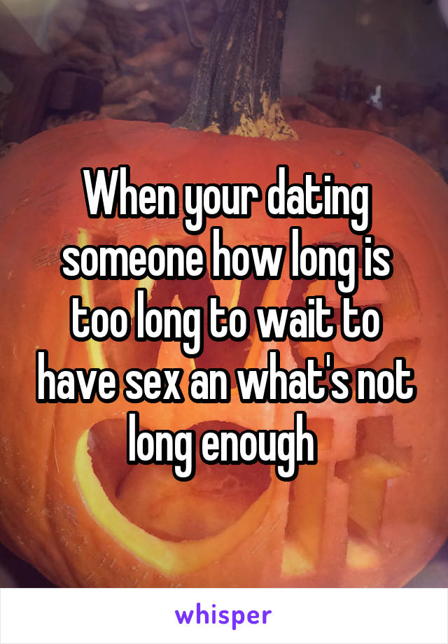 When your dating someone how long is too long to wait to have sex an what's not long enough