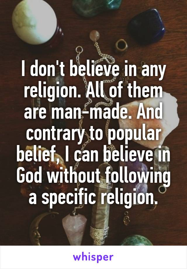 I don't believe in any religion. All of them are man-made. And contrary to popular belief, I can believe in God without following a specific religion.