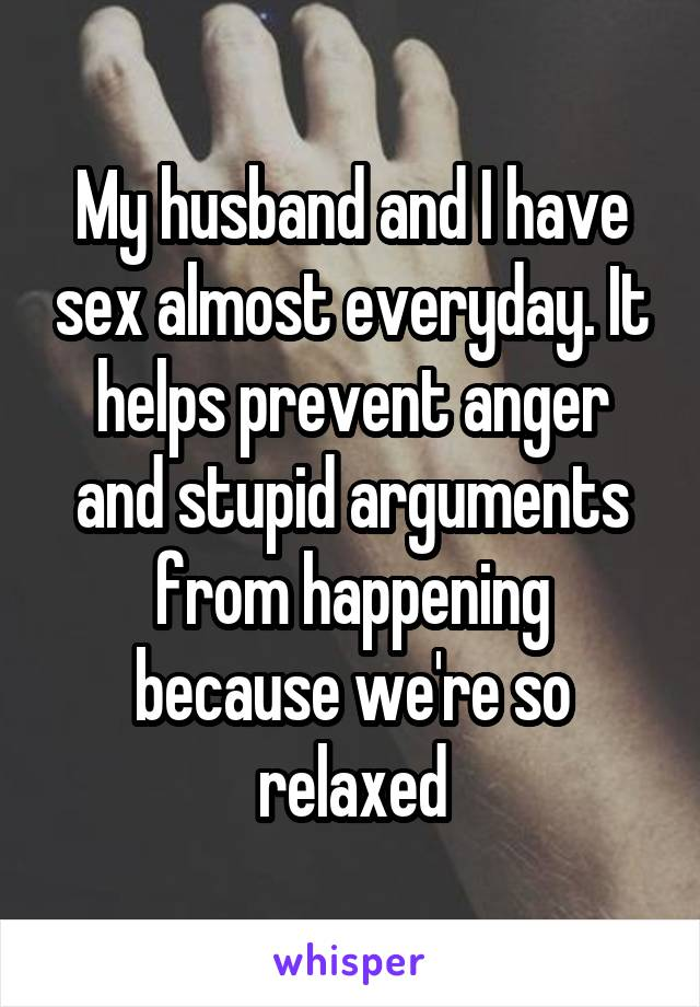 My husband and I have sex almost everyday. It helps prevent anger and stupid arguments from happening because we're so relaxed