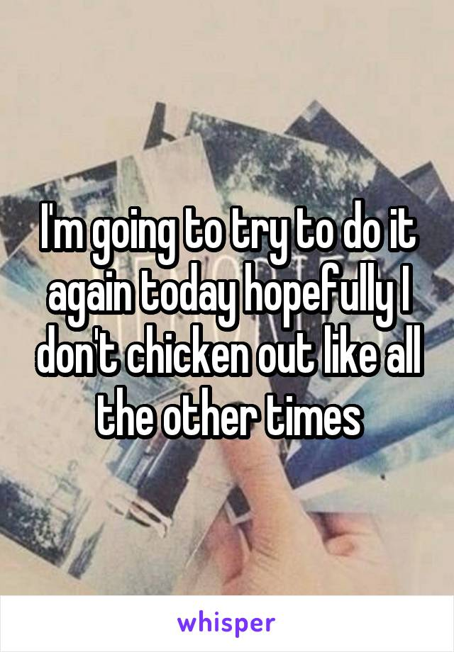 I'm going to try to do it again today hopefully I don't chicken out like all the other times