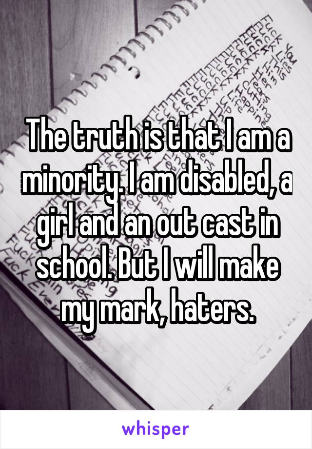 The truth is that I am a minority. I am disabled, a girl and an out cast in school. But I will make my mark, haters.