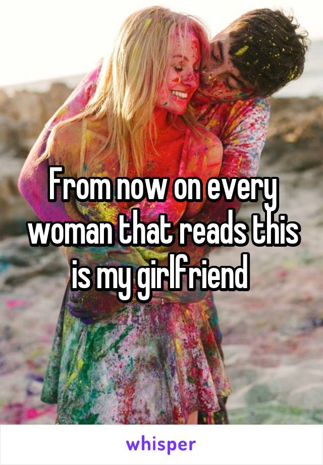From now on every woman that reads this is my girlfriend