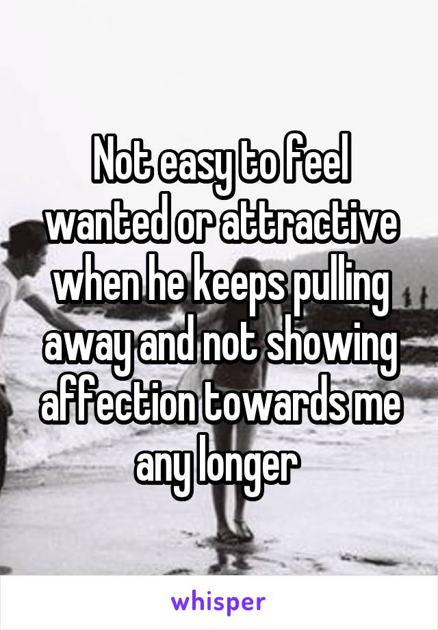 Not easy to feel wanted or attractive when he keeps pulling away and not showing affection towards me any longer