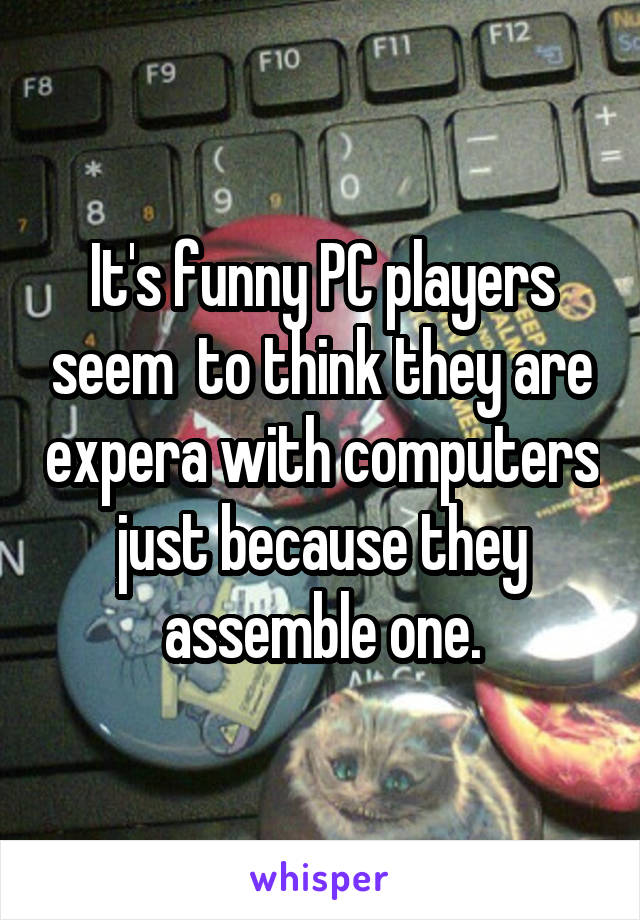 It's funny PC players seem  to think they are expera with computers just because they assemble one.