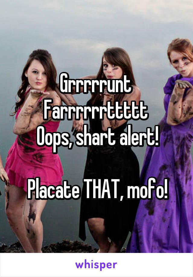 Grrrrrunt  Farrrrrrttttt  Oops, shart alert!  Placate THAT, mofo!