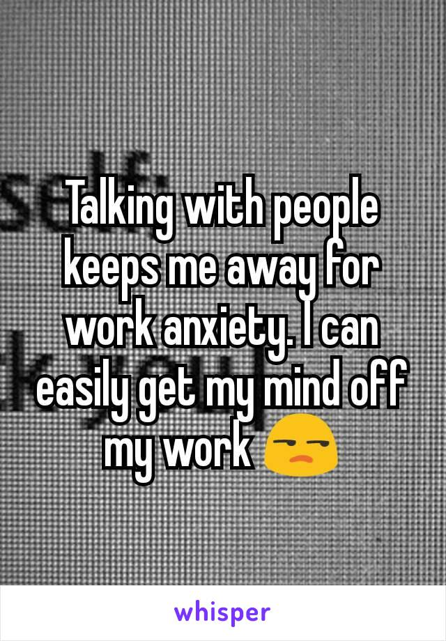 Talking with people keeps me away for work anxiety. I can easily get my mind off my work 😒