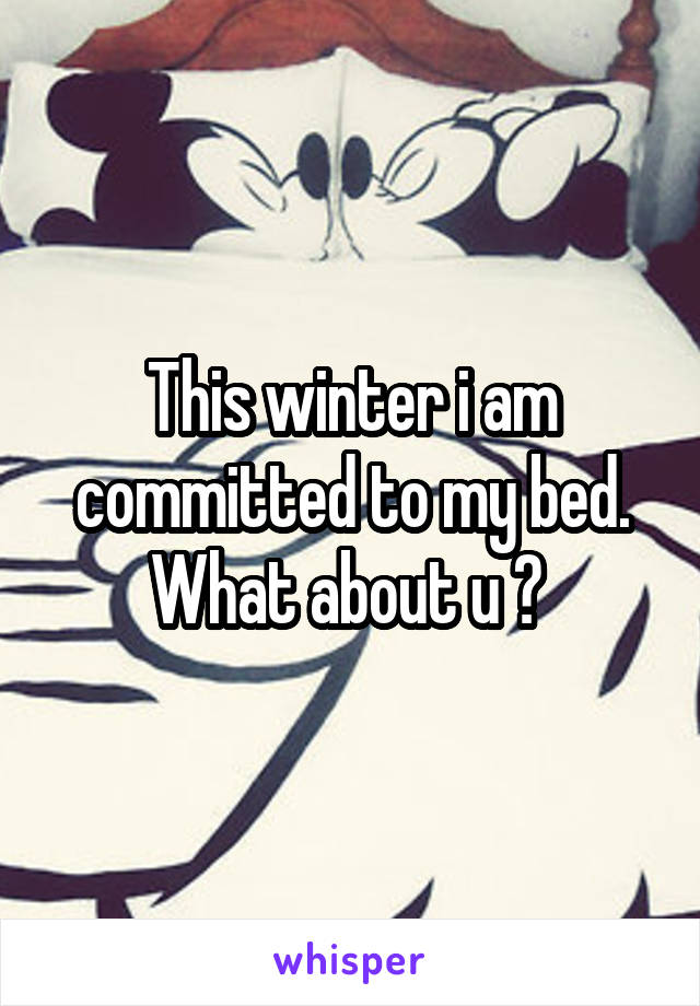 This winter i am committed to my bed. What about u ?