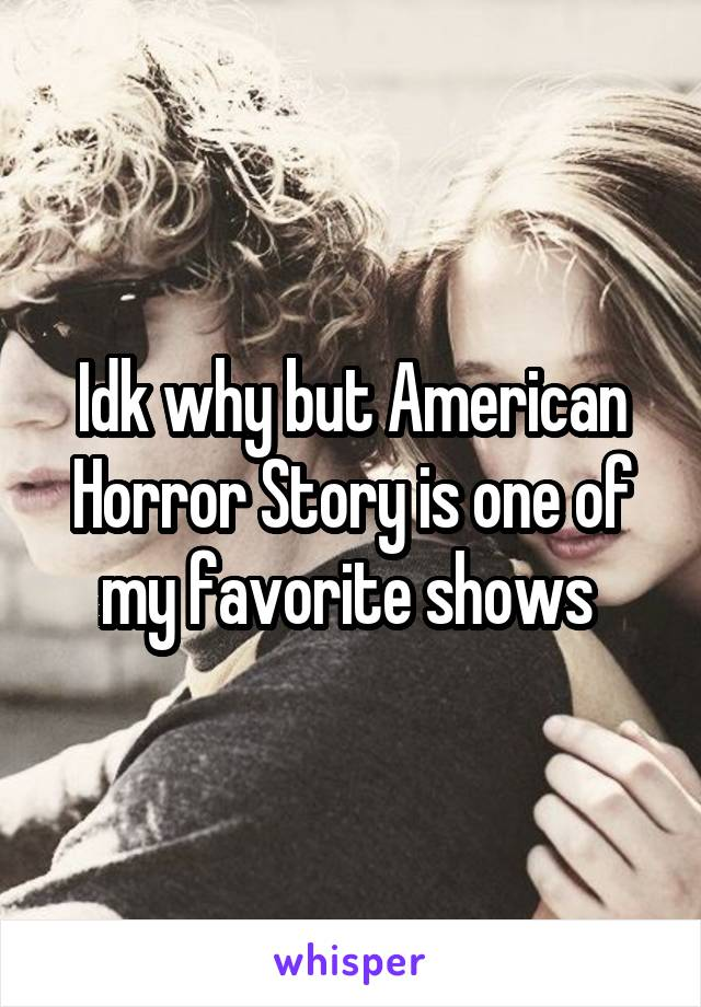 Idk why but American Horror Story is one of my favorite shows