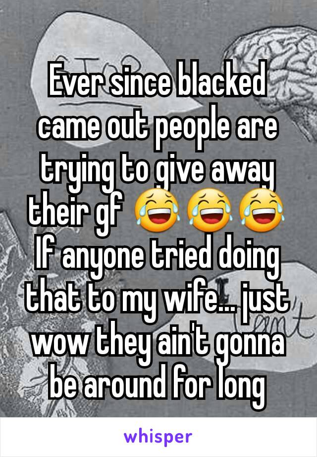 Ever since blacked came out people are trying to give away their gf 😂😂😂 If anyone tried doing that to my wife... just wow they ain't gonna be around for long
