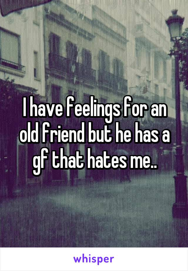 I have feelings for an old friend but he has a gf that hates me..