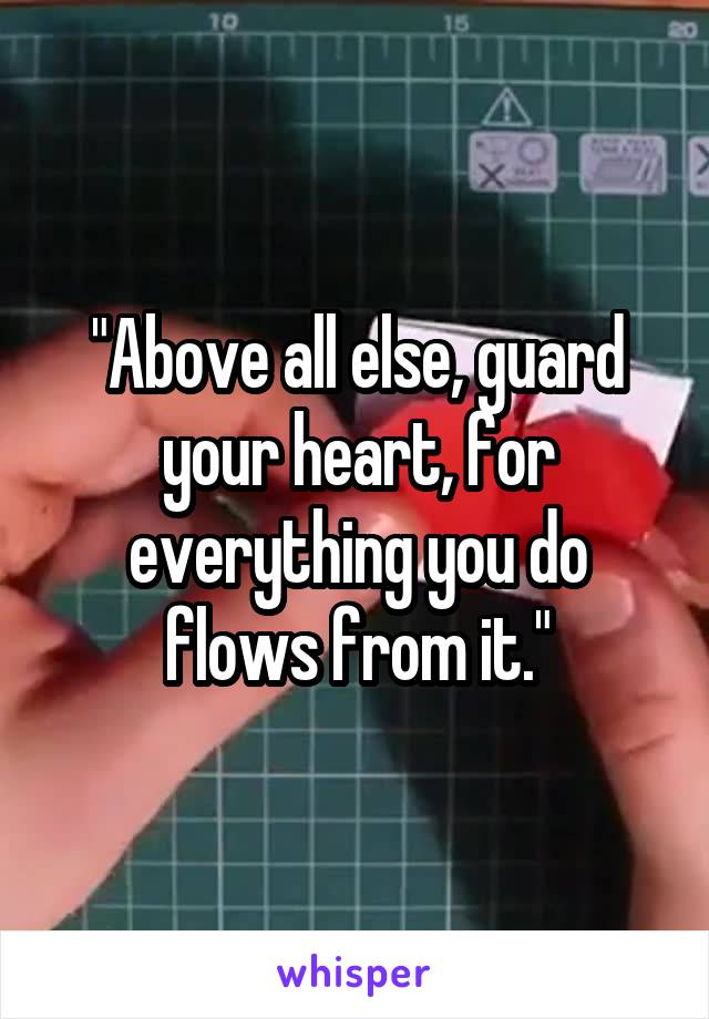 """""""Above all else, guard your heart, for everything you do flows from it."""""""