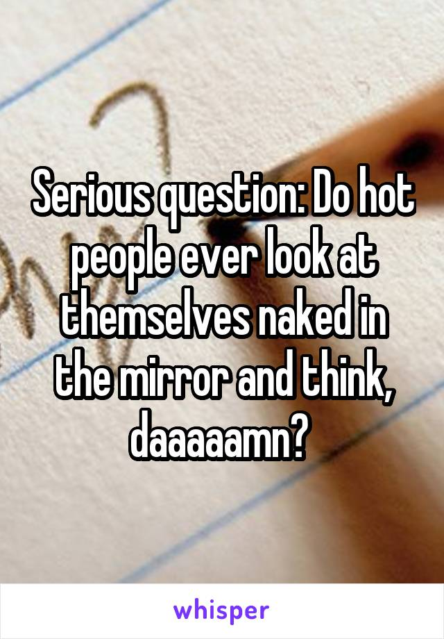 Serious question: Do hot people ever look at themselves naked in the mirror and think, daaaaamn?