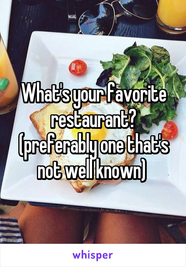 What's your favorite restaurant? (preferably one that's not well known)