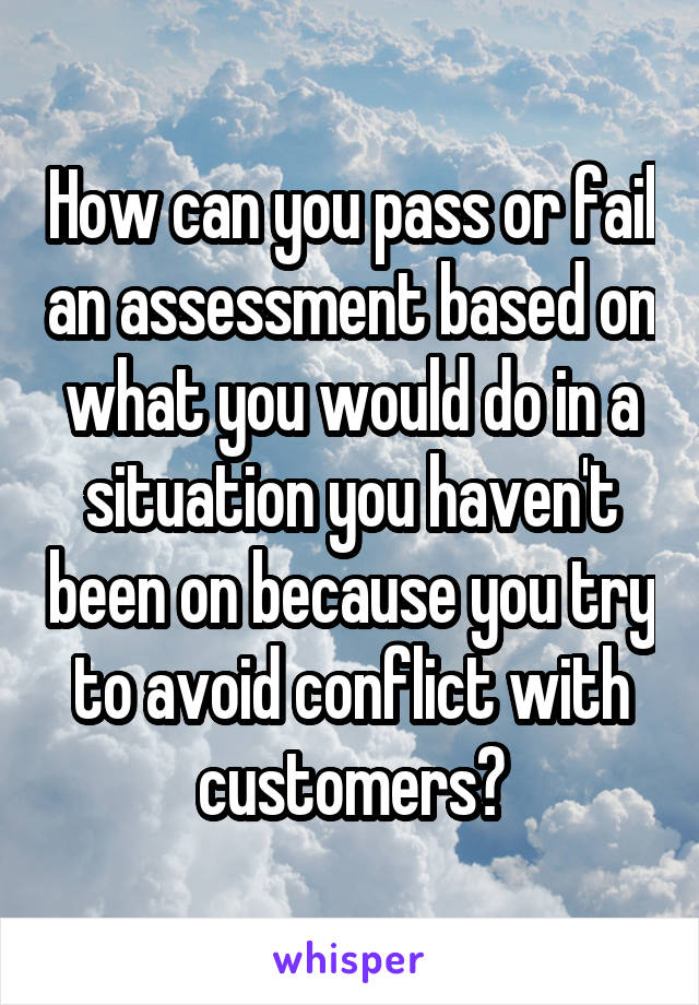How can you pass or fail an assessment based on what you would do in a situation you haven't been on because you try to avoid conflict with customers?