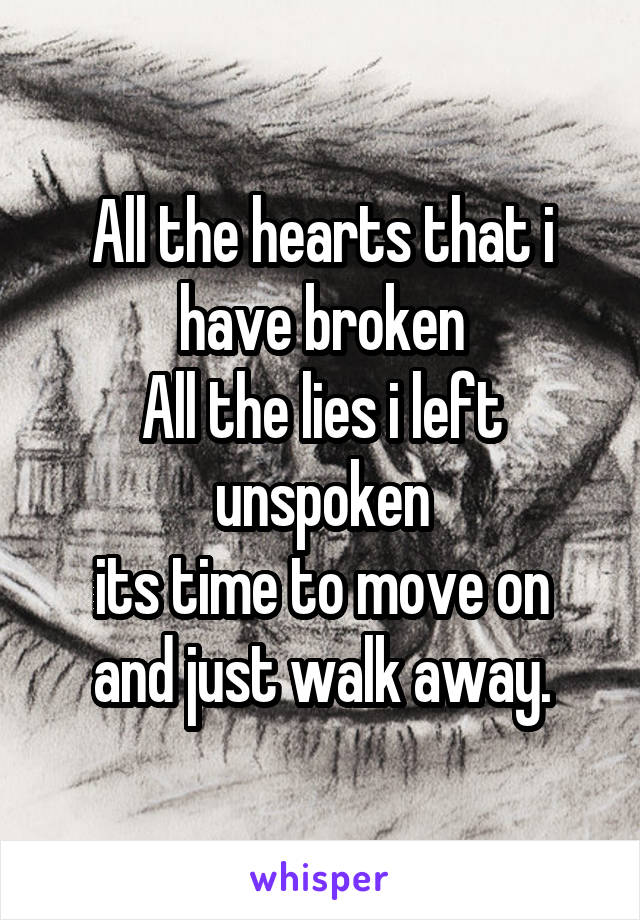 All the hearts that i have broken All the lies i left unspoken its time to move on and just walk away.