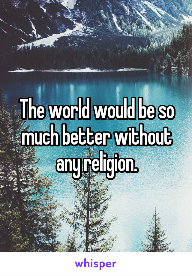 The world would be so much better without any religion.
