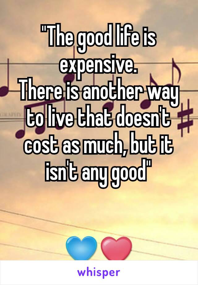 """The good life is expensive. There is another way to live that doesn't cost as much, but it isn't any good""   💙❤"