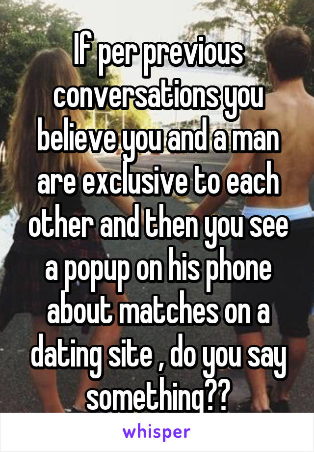 If per previous conversations you believe you and a man are exclusive to each other and then you see a popup on his phone about matches on a dating site , do you say something??
