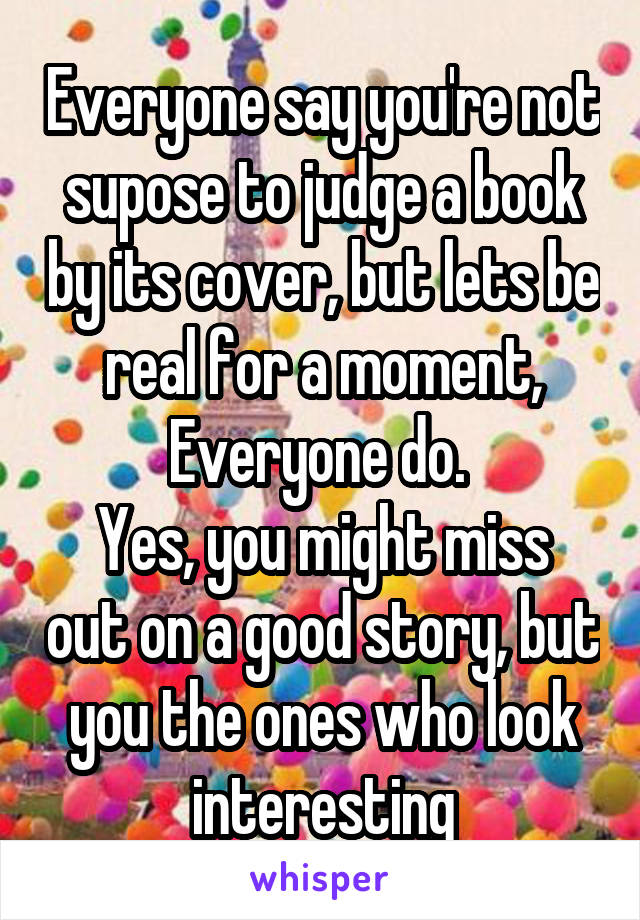 Everyone say you're not supose to judge a book by its cover, but lets be real for a moment, Everyone do.  Yes, you might miss out on a good story, but you the ones who look interesting