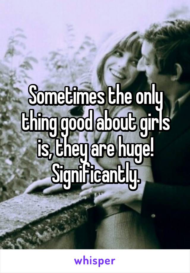 Sometimes the only thing good about girls is, they are huge! Significantly.