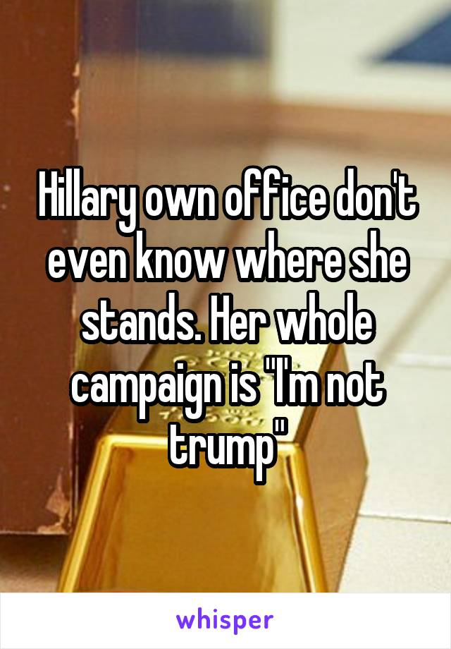 """Hillary own office don't even know where she stands. Her whole campaign is """"I'm not trump"""""""